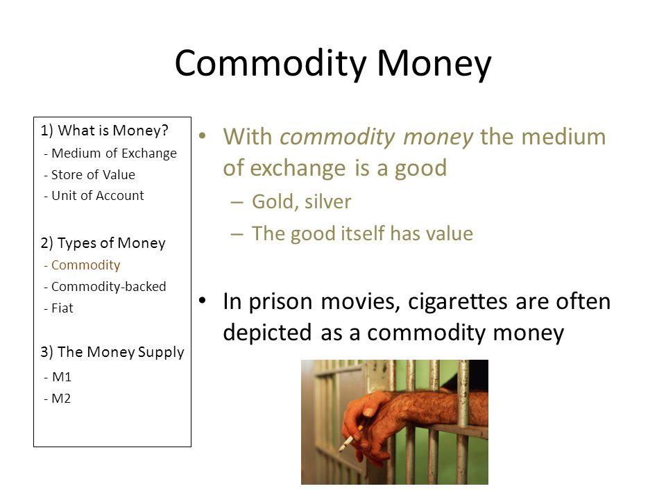 Commodity Money 1) What is Money? - Medium of Exchange - Store of Value - Unit of Account 2) Types of Money - Commodity - Commodity-backed - Fiat 3) T