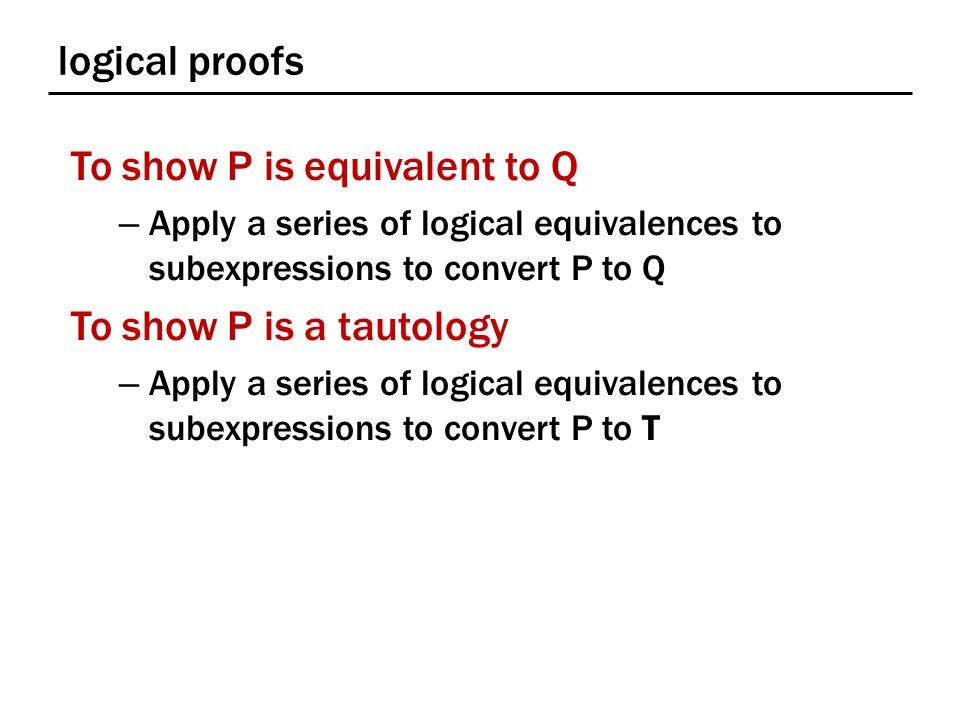 logical proofs To show P is equivalent to Q – Apply a series of logical equivalences to subexpressions to convert P to Q To show P is a tautology – Apply a series of logical equivalences to subexpressions to convert P to T