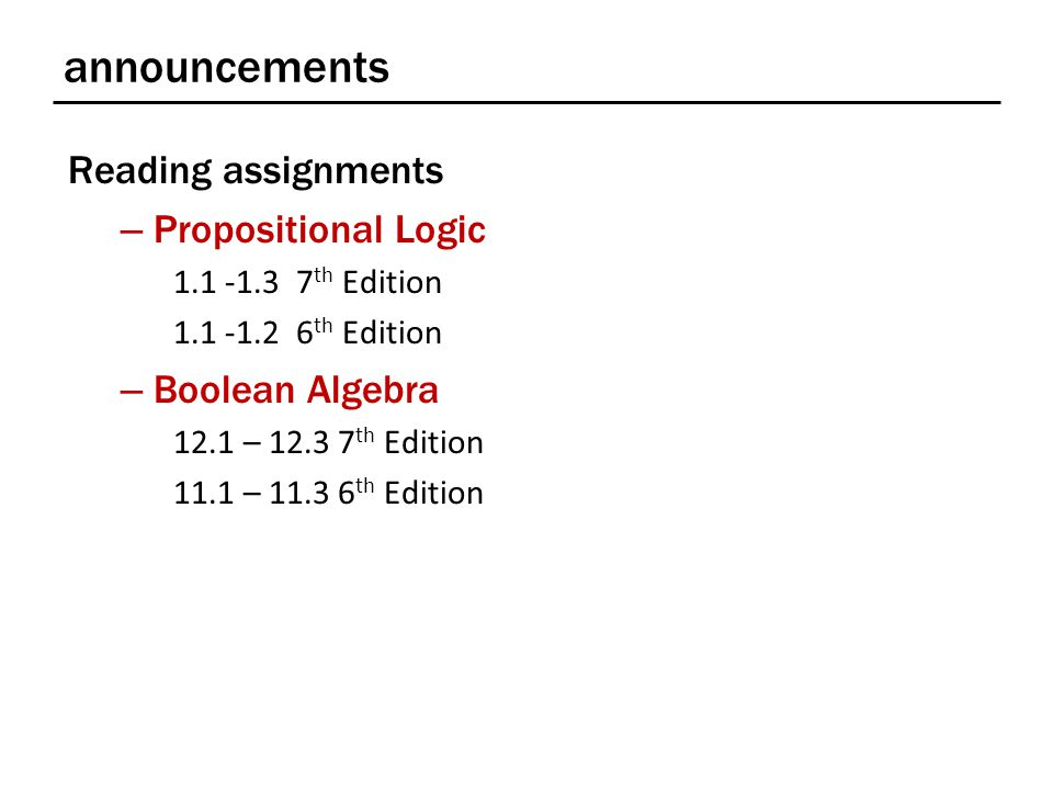announcements Reading assignments – Propositional Logic 1.1 -1.3 7 th Edition 1.1 -1.2 6 th Edition – Boolean Algebra 12.1 – 12.3 7 th Edition 11.1 – 11.3 6 th Edition