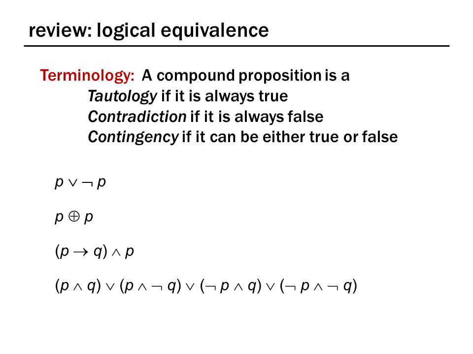 review: logical equivalence Terminology: A compound proposition is a Tautology if it is always true Contradiction if it is always false Contingency if it can be either true or false p   p p  p (p  q)  p (p  q)  (p   q)  (  p  q)  (  p   q)