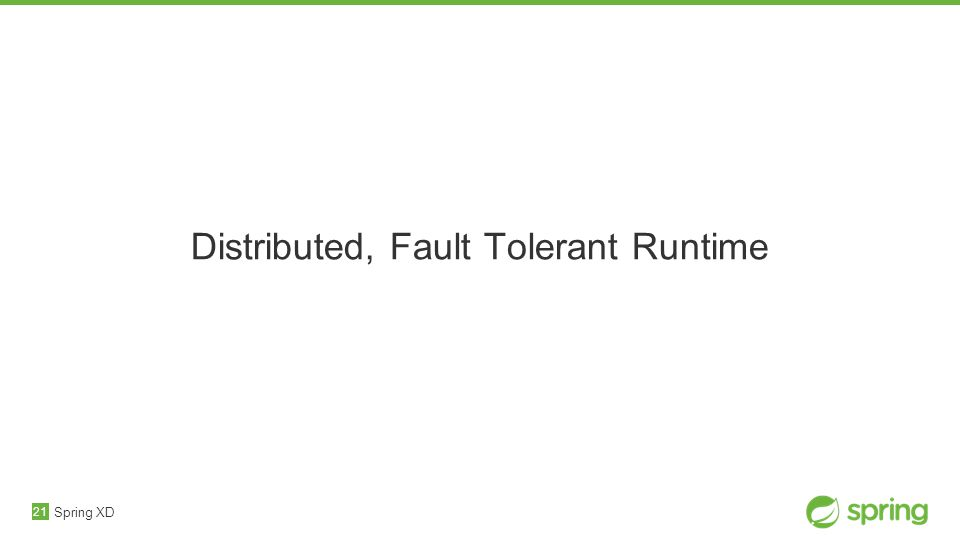 21 Distributed, Fault Tolerant Runtime Spring XD