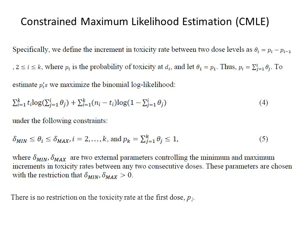 Constrained Maximum Likelihood Estimation (CMLE) There is no restriction on the toxicity rate at the first dose, p 1.