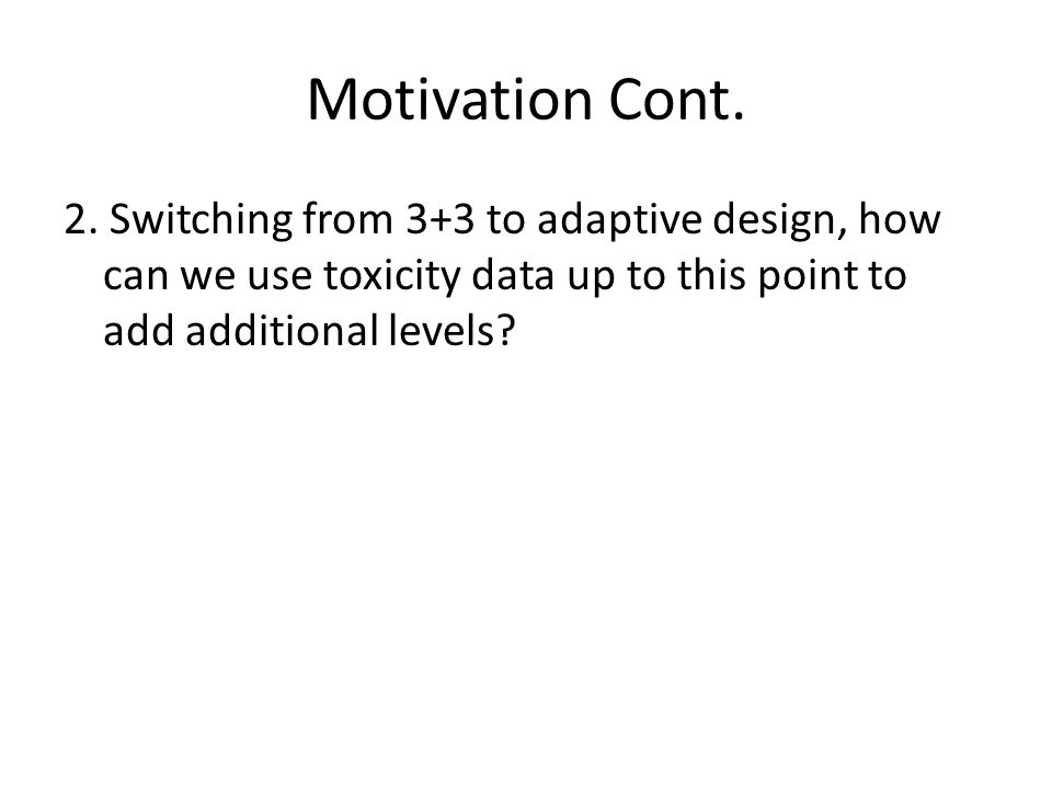 Motivation Cont. 2. Switching from 3+3 to adaptive design, how can we use toxicity data up to this point to add additional levels?
