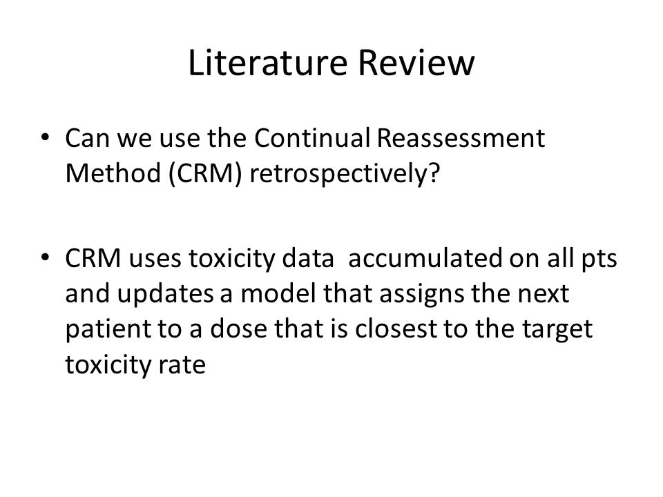 Literature Review Can we use the Continual Reassessment Method (CRM) retrospectively? CRM uses toxicity data accumulated on all pts and updates a mode