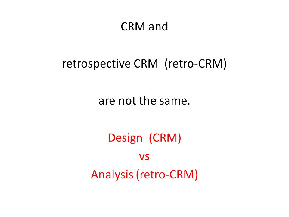 CRM and retrospective CRM (retro-CRM) are not the same. Design (CRM) vs Analysis (retro-CRM)