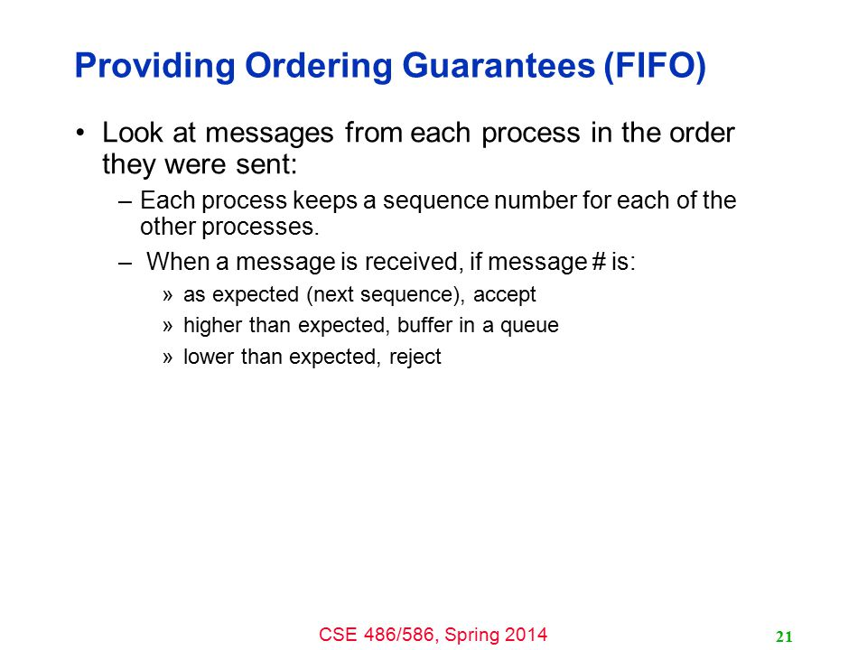 CSE 486/586, Spring 2014 Providing Ordering Guarantees (FIFO) Look at messages from each process in the order they were sent: –Each process keeps a sequence number for each of the other processes.