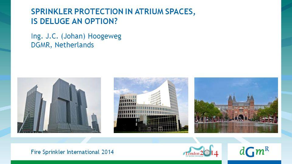 SPRINKLER PROTECTION IN ATRIUM SPACES, IS DELUGE AN OPTION? Ing. J.C. (Johan) Hoogeweg DGMR, Netherlands Fire Sprinkler International 2014