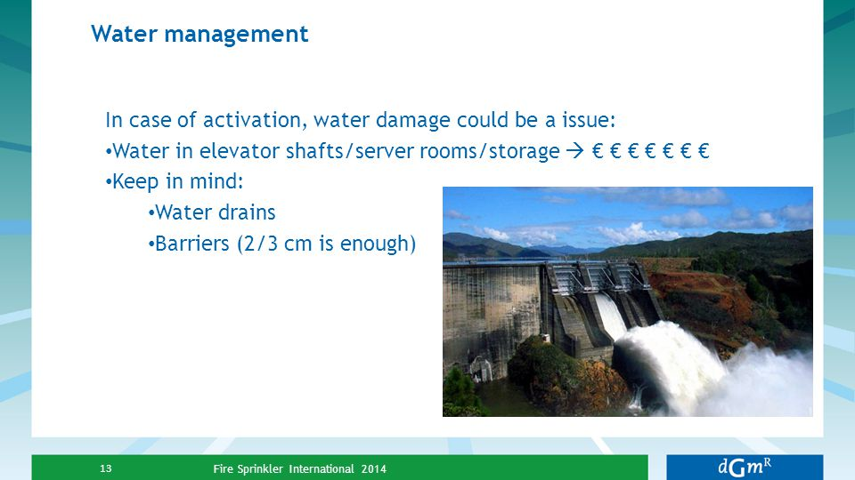 Water management Fire Sprinkler International 2014 13 In case of activation, water damage could be a issue: Water in elevator shafts/server rooms/stor