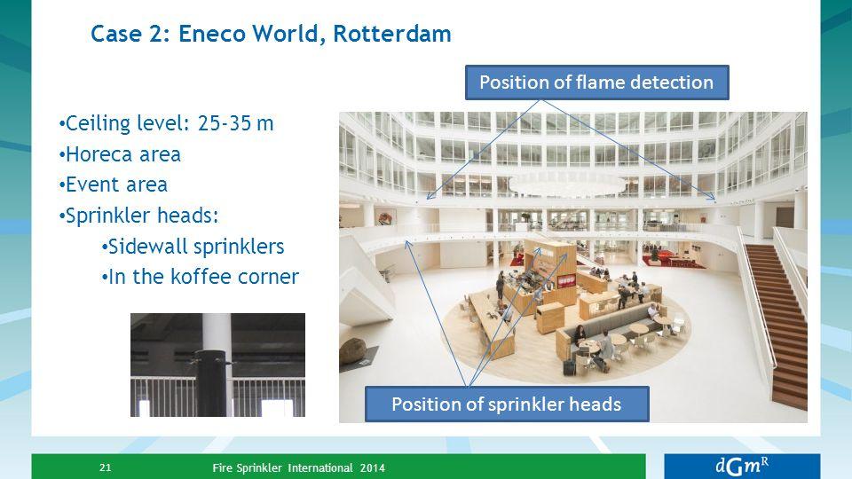 Case 2: Eneco World, Rotterdam Fire Sprinkler International 2014 21 Position of sprinkler heads Position of flame detection Ceiling level: 25-35 m Hor