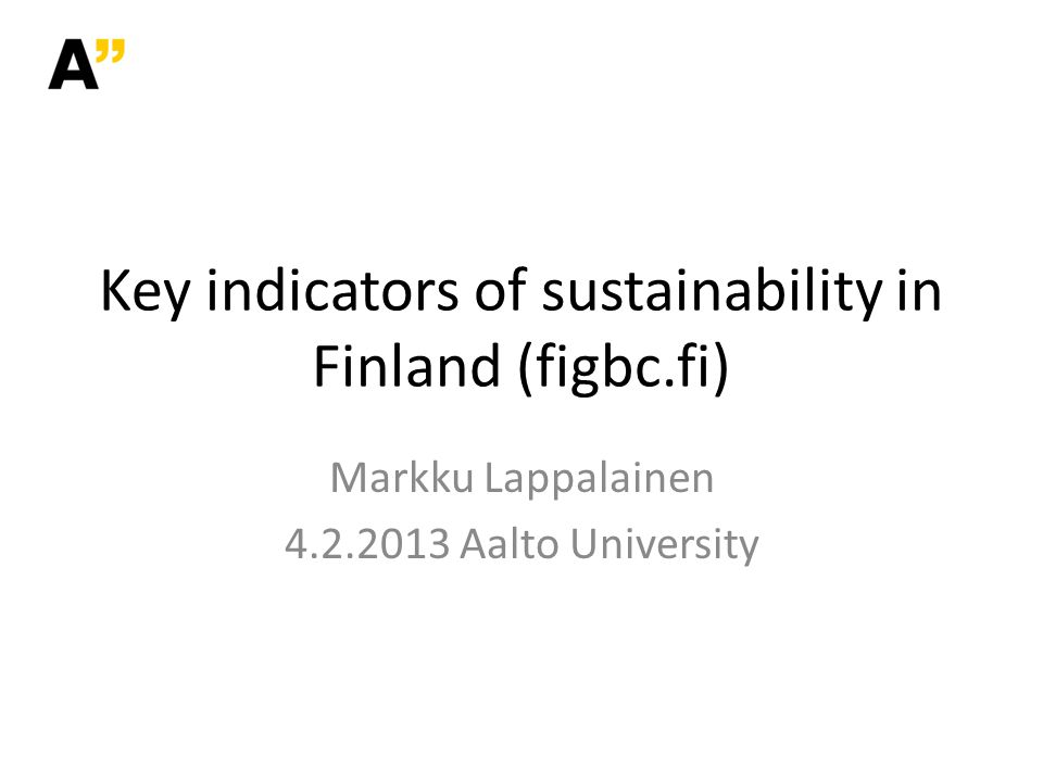 Key indicators of sustainability in Finland (figbc.fi) Markku Lappalainen 4.2.2013 Aalto University