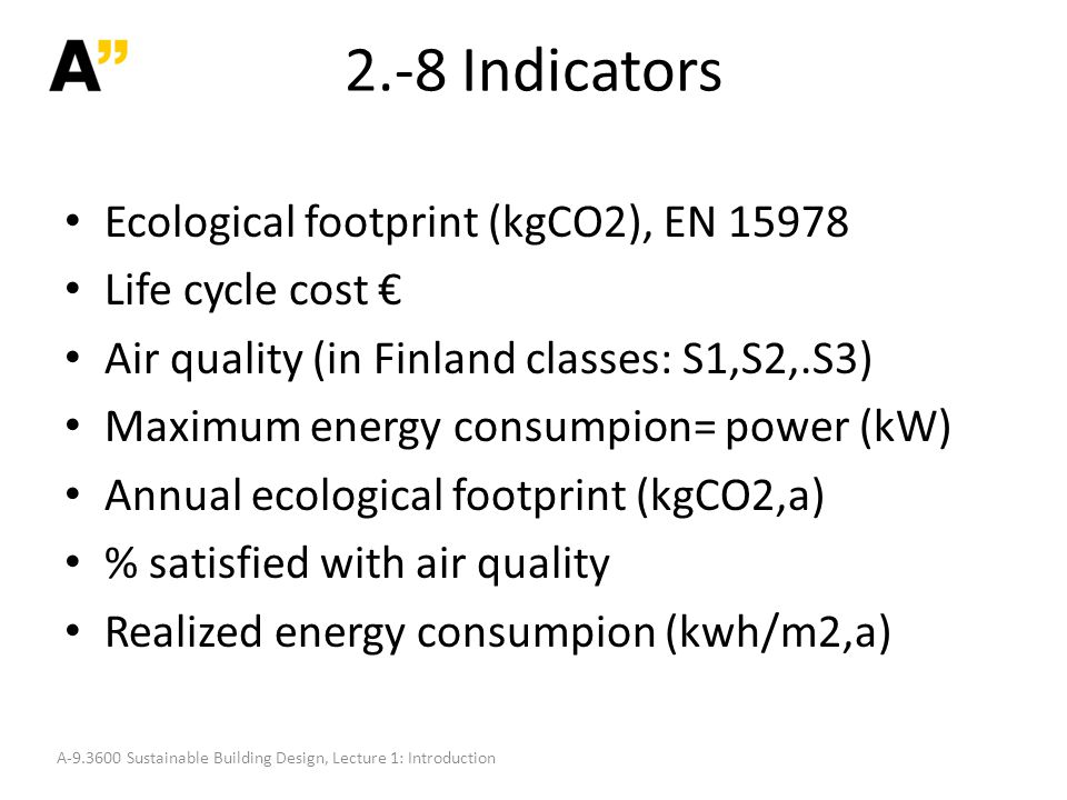 2.-8 Indicators Ecological footprint (kgCO2), EN 15978 Life cycle cost € Air quality (in Finland classes: S1,S2,.S3) Maximum energy consumpion= power (kW) Annual ecological footprint (kgCO2,a) % satisfied with air quality Realized energy consumpion (kwh/m2,a) A-9.3600 Sustainable Building Design, Lecture 1: Introduction