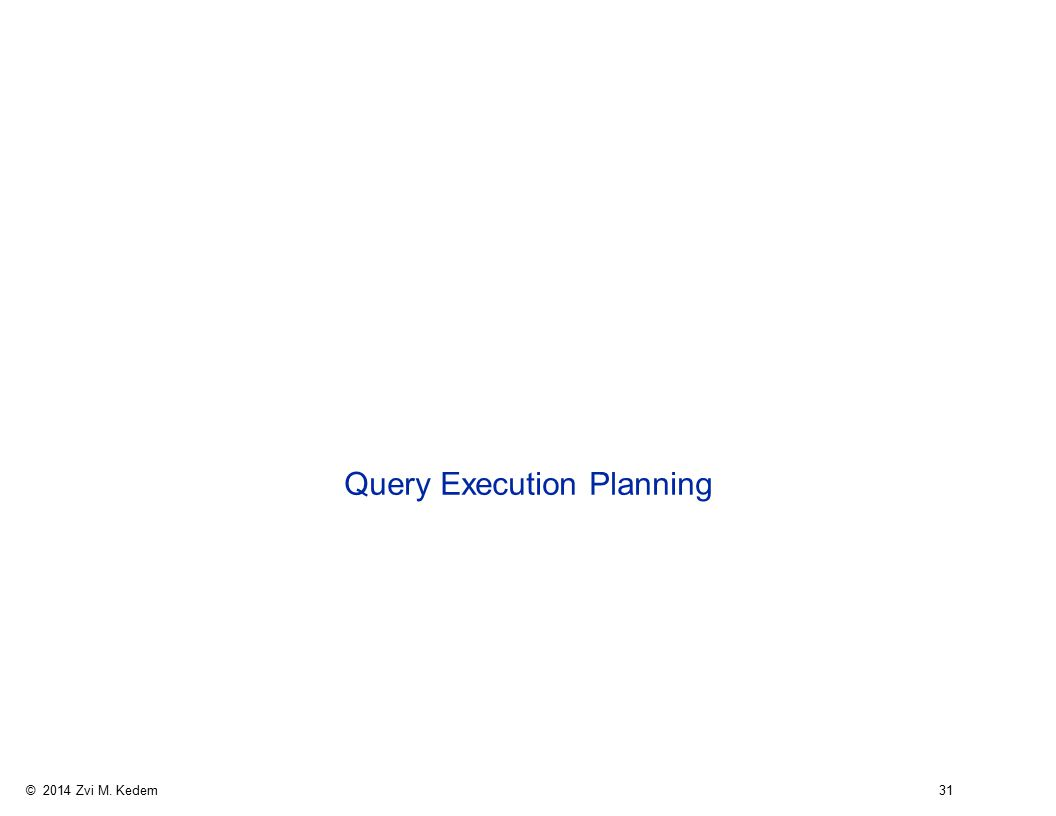 © 2014 Zvi M. Kedem 31 Query Execution Planning