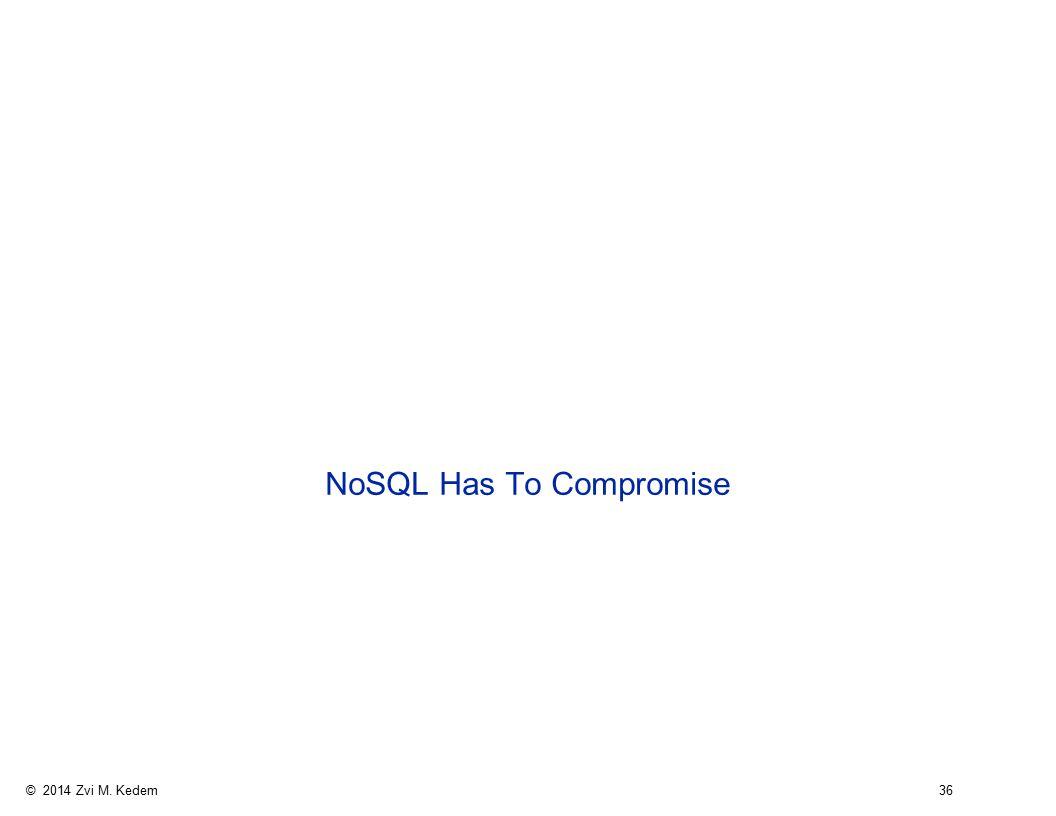 © 2014 Zvi M. Kedem 36 NoSQL Has To Compromise