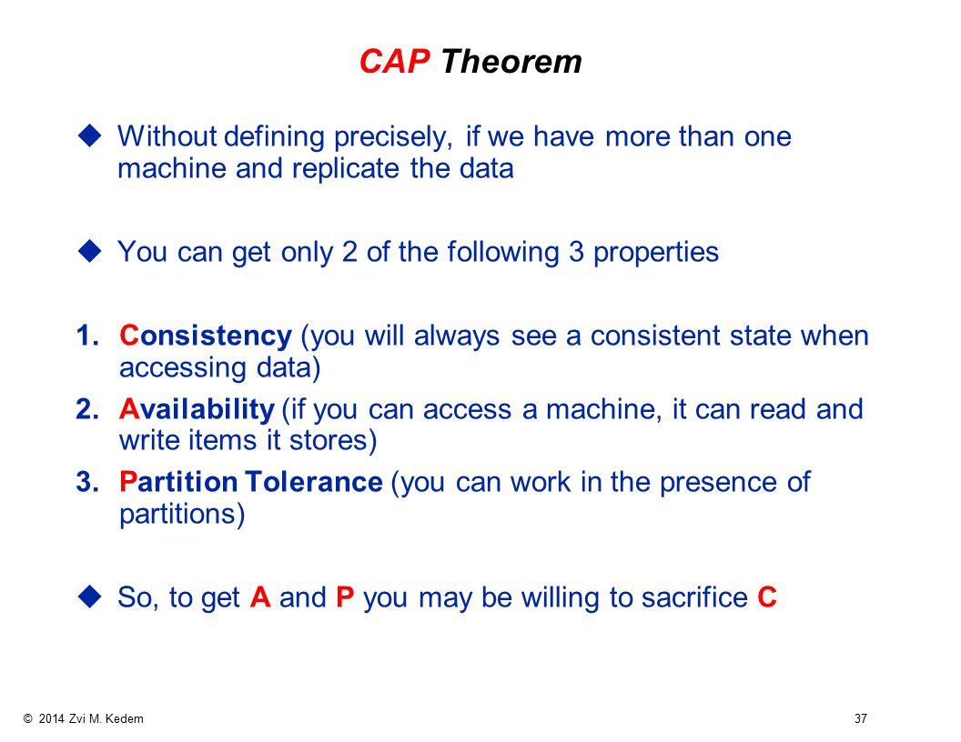 © 2014 Zvi M. Kedem 37 CAP Theorem uWithout defining precisely, if we have more than one machine and replicate the data uYou can get only 2 of the fol
