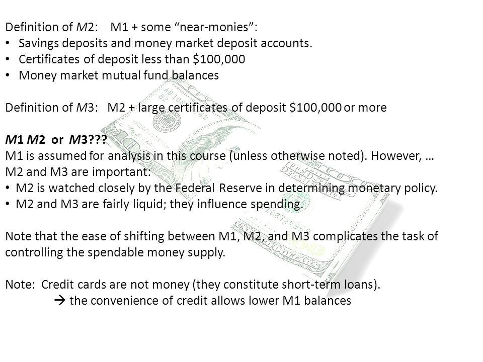 "Definition of M2: M1 + some ""near-monies"": Savings deposits and money market deposit accounts. Certificates of deposit less than $100,000 Money market"
