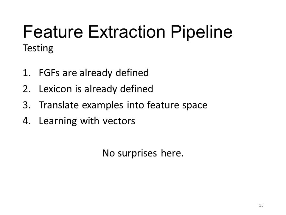 Feature Extraction Pipeline 1.FGFs are already defined 2.Lexicon is already defined 3.Translate examples into feature space 4.Learning with vectors No surprises here.