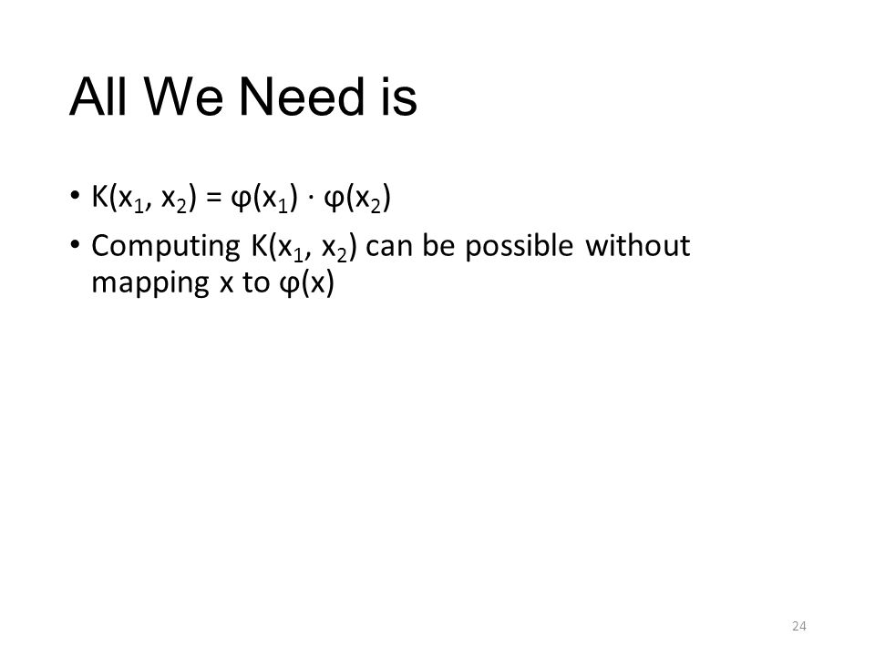 All We Need is K(x 1, x 2 ) = ϕ(x 1 ) · ϕ(x 2 ) Computing K(x 1, x 2 ) can be possible without mapping x to ϕ(x) 24