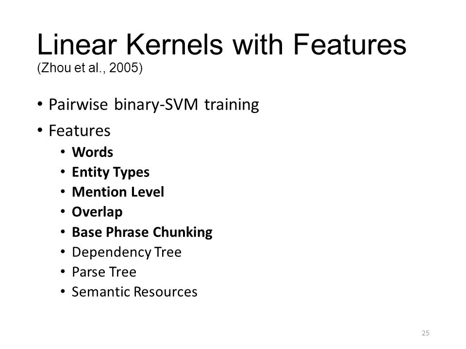 Linear Kernels with Features (Zhou et al., 2005) Pairwise binary-SVM training Features Words Entity Types Mention Level Overlap Base Phrase Chunking D