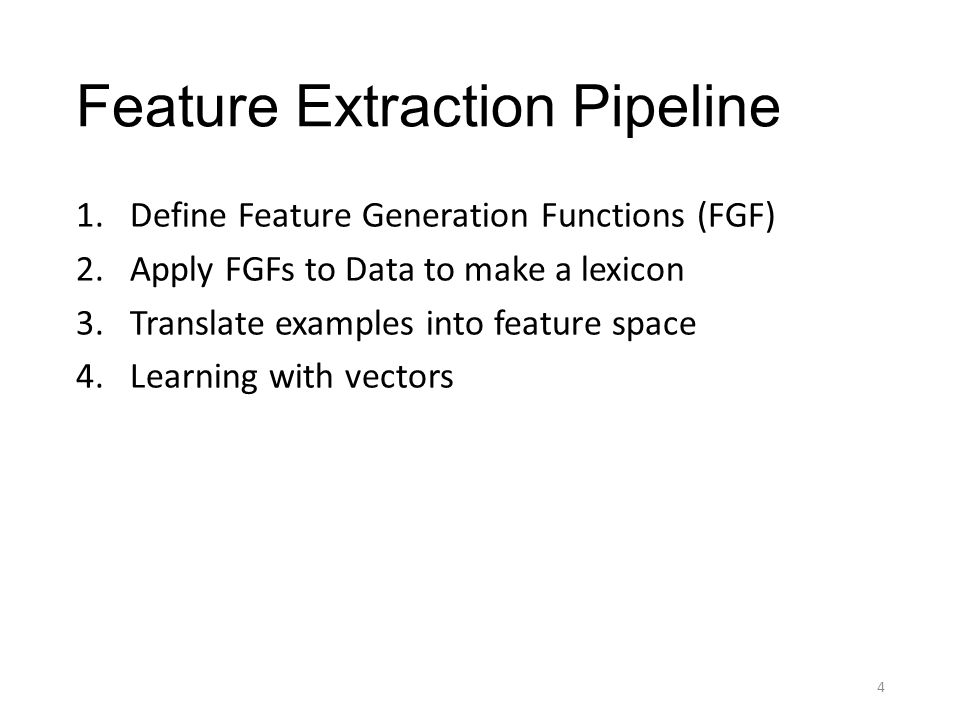 Feature Extraction Pipeline 1.Define Feature Generation Functions (FGF) 2.Apply FGFs to Data to make a lexicon 3.Translate examples into feature space 4.Learning with vectors 4