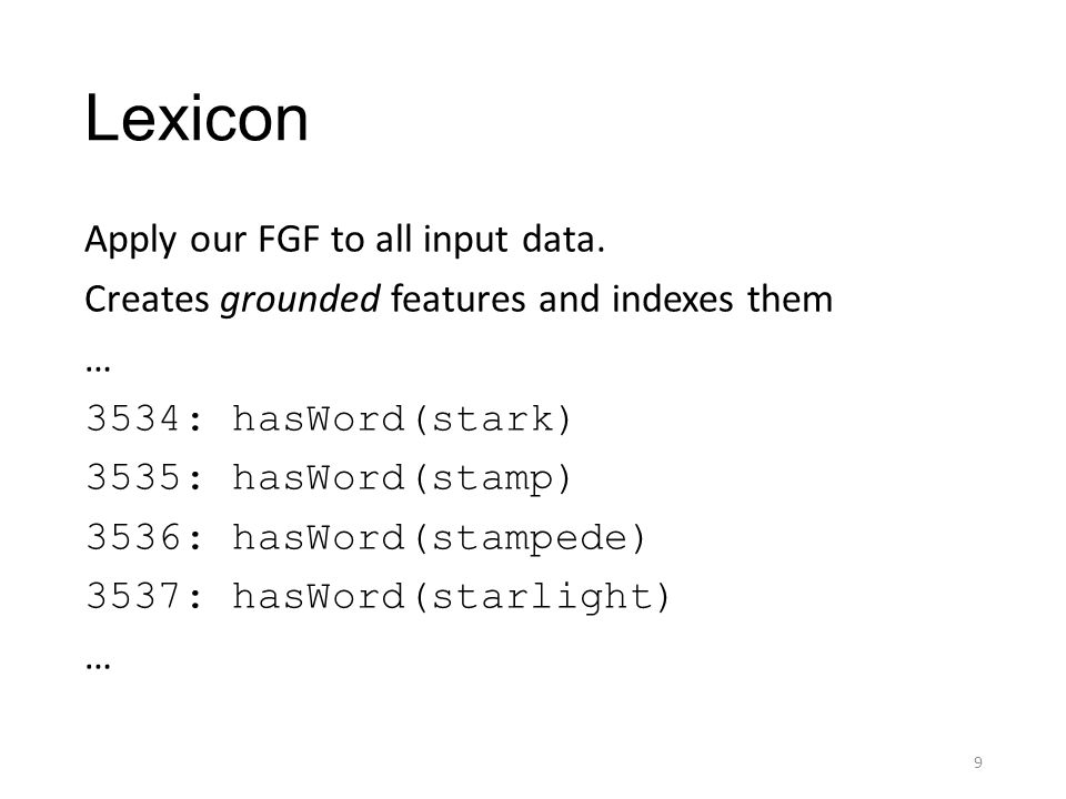 Lexicon Apply our FGF to all input data. Creates grounded features and indexes them … 3534: hasWord(stark) 3535: hasWord(stamp) 3536: hasWord(stampede