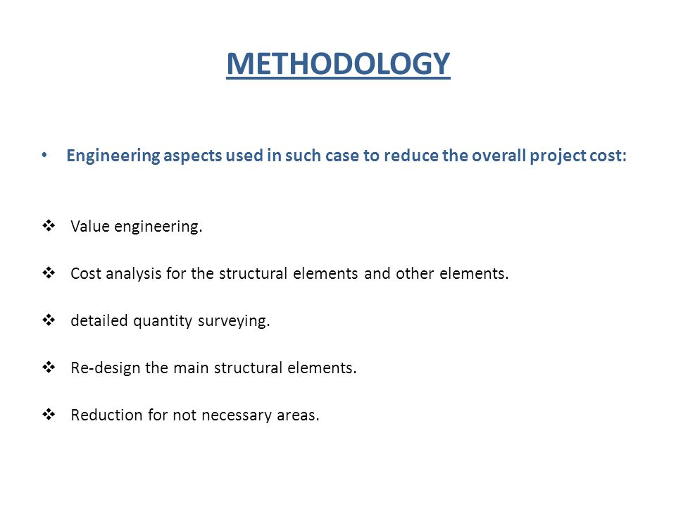 METHODOLOGY Engineering aspects used in such case to reduce the overall project cost:  Value engineering.  Cost analysis for the structural elements