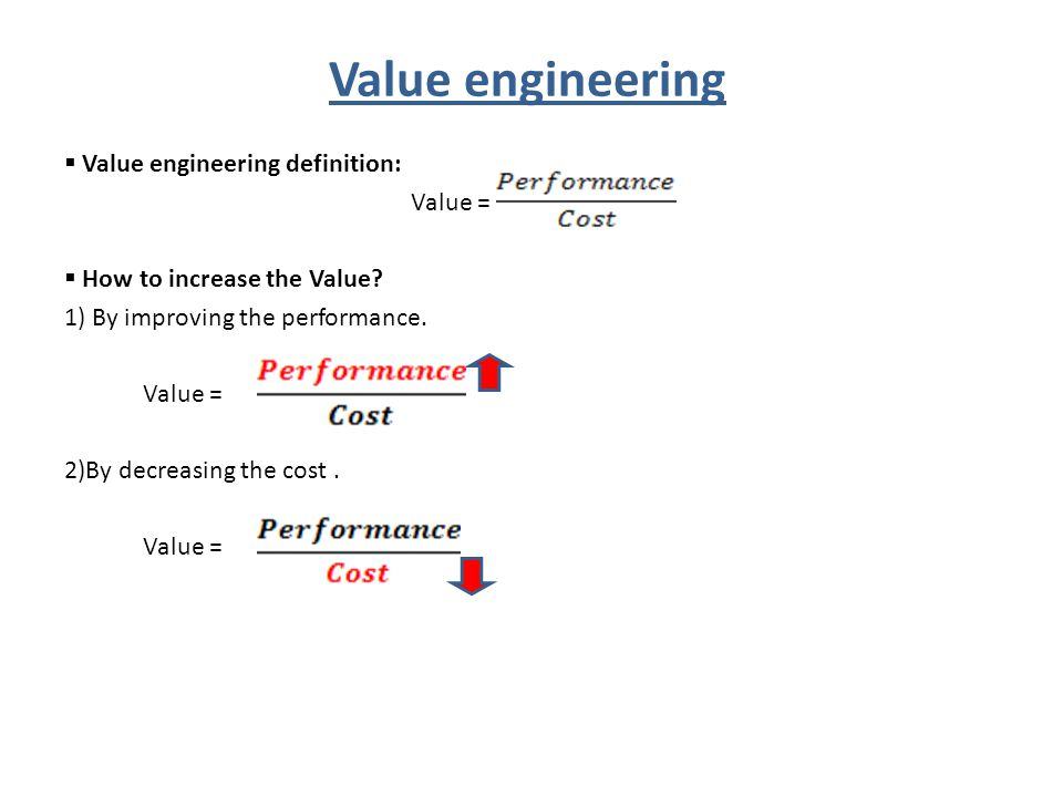 Value engineering  Value engineering definition: Value =  How to increase the Value? 1) By improving the performance. Value = 2)By decreasing the co