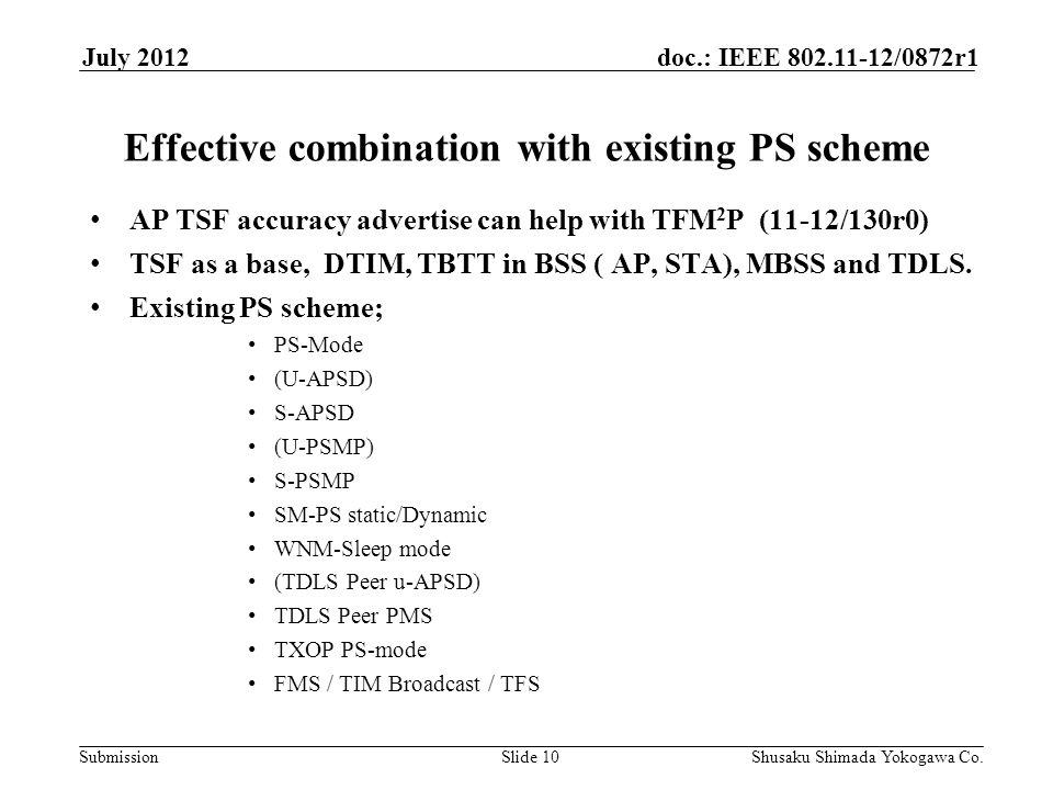 Submission doc.: IEEE 802.11-12/0872r1July 2012 Shusaku Shimada Yokogawa Co.Slide 10 Effective combination with existing PS scheme AP TSF accuracy advertise can help with TFM 2 P (11-12/130r0) TSF as a base, DTIM, TBTT in BSS ( AP, STA), MBSS and TDLS.