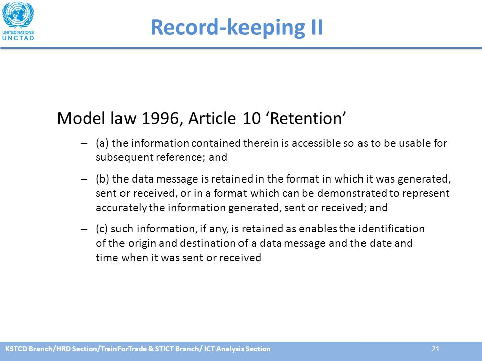 KSTCD Branch/HRD Section/TrainForTrade & STICT Branch/ ICT Analysis Section21 Record-keeping II Model law 1996, Article 10 'Retention' – (a) the information contained therein is accessible so as to be usable for subsequent reference; and – (b) the data message is retained in the format in which it was generated, sent or received, or in a format which can be demonstrated to represent accurately the information generated, sent or received; and – (c) such information, if any, is retained as enables the identification of the origin and destination of a data message and the date and time when it was sent or received