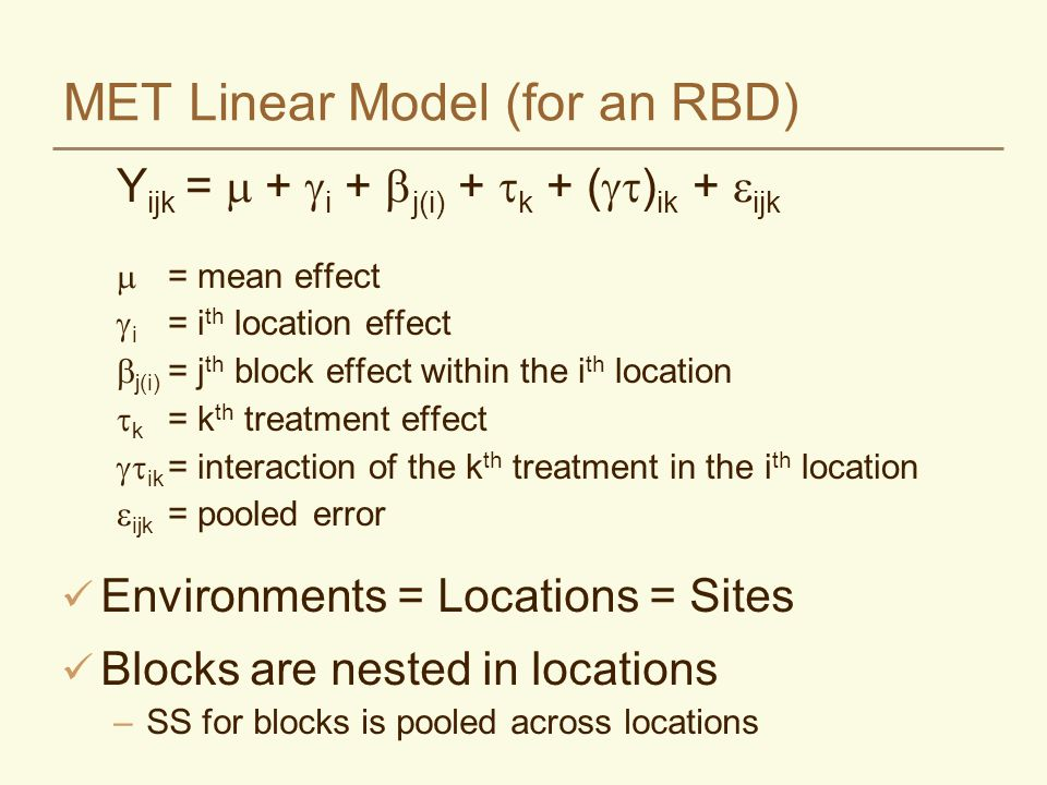 MET Linear Model (for an RBD) Y ijk =  +  i +  j(i) +  k + (  ) ik +  ijk  = mean effect  i = i th location effect  j(i) = j th block effect within the i th location  k = k th treatment effect  ik = interaction of the k th treatment in the i th location  ijk = pooled error Environments = Locations = Sites Blocks are nested in locations –SS for blocks is pooled across locations