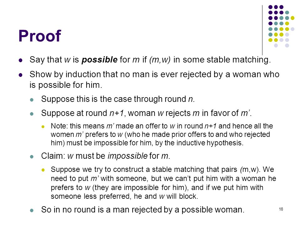 Proof Say that w is possible for m if (m,w) in some stable matching. Show by induction that no man is ever rejected by a woman who is possible for him