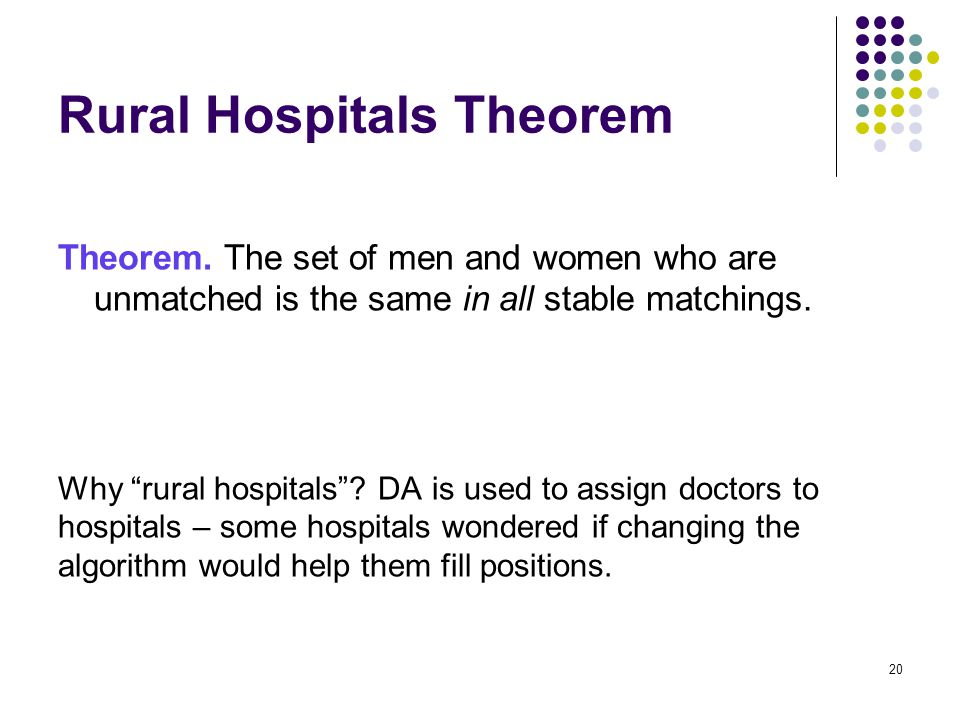 """Rural Hospitals Theorem Theorem. The set of men and women who are unmatched is the same in all stable matchings. Why """"rural hospitals""""? DA is used to"""