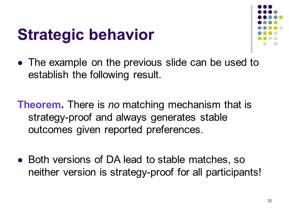 Strategic behavior The example on the previous slide can be used to establish the following result. Theorem. There is no matching mechanism that is st