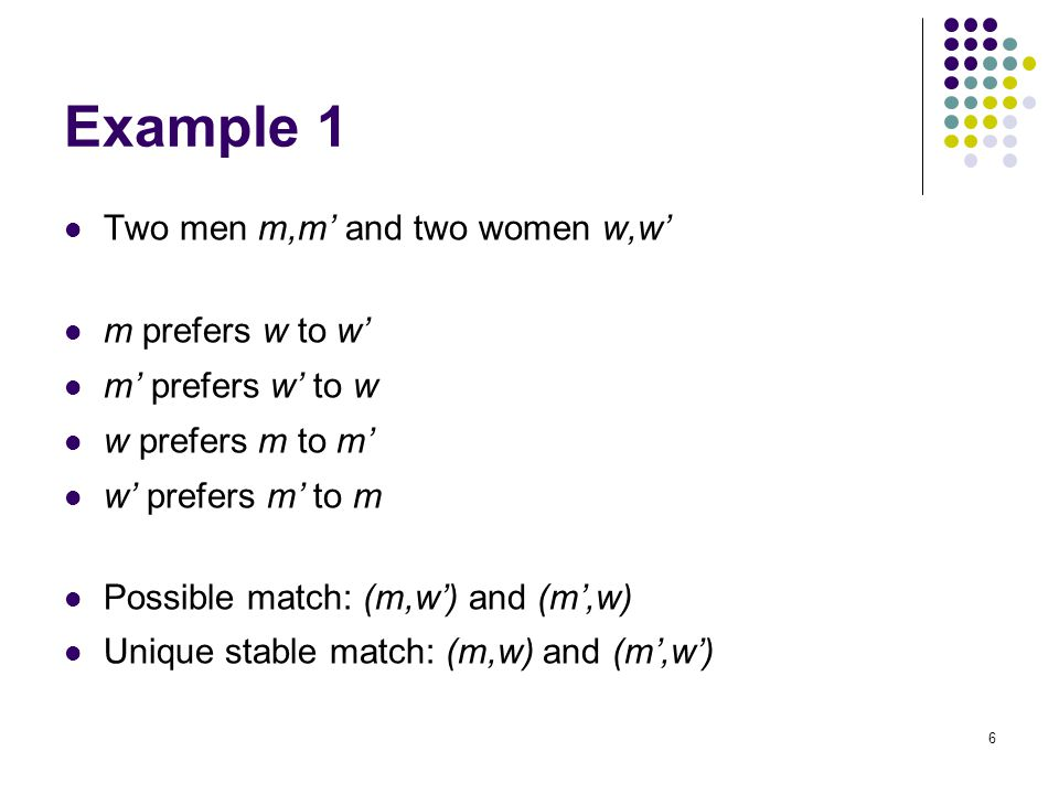 Example 1 Two men m,m' and two women w,w' m prefers w to w' m' prefers w' to w w prefers m to m' w' prefers m' to m Possible match: (m,w') and (m',w)