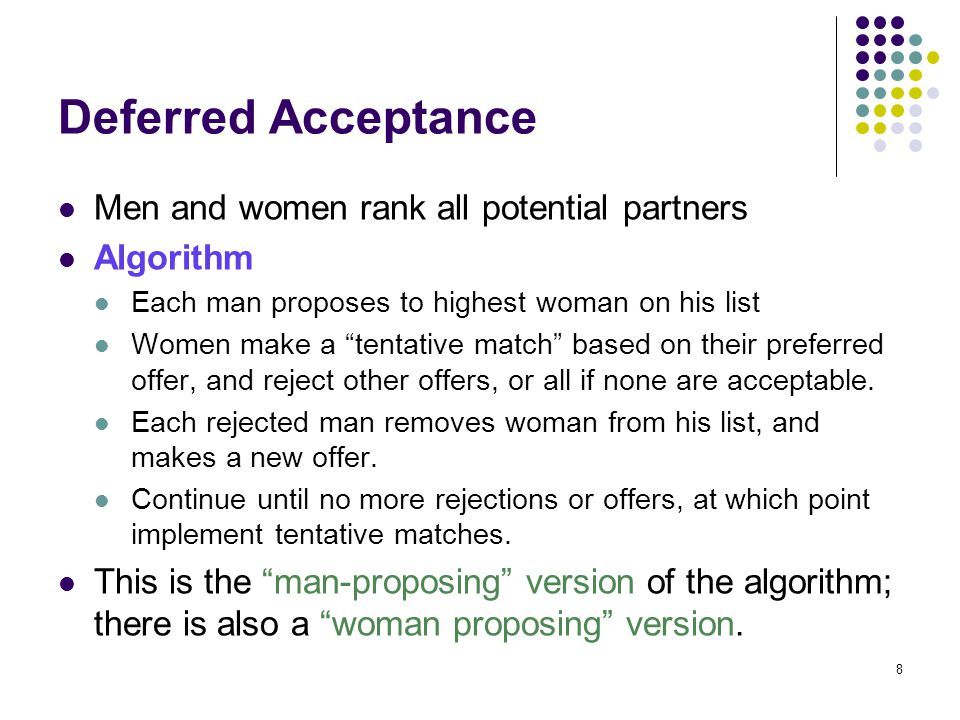 """Deferred Acceptance Men and women rank all potential partners Algorithm Each man proposes to highest woman on his list Women make a """"tentative match"""""""