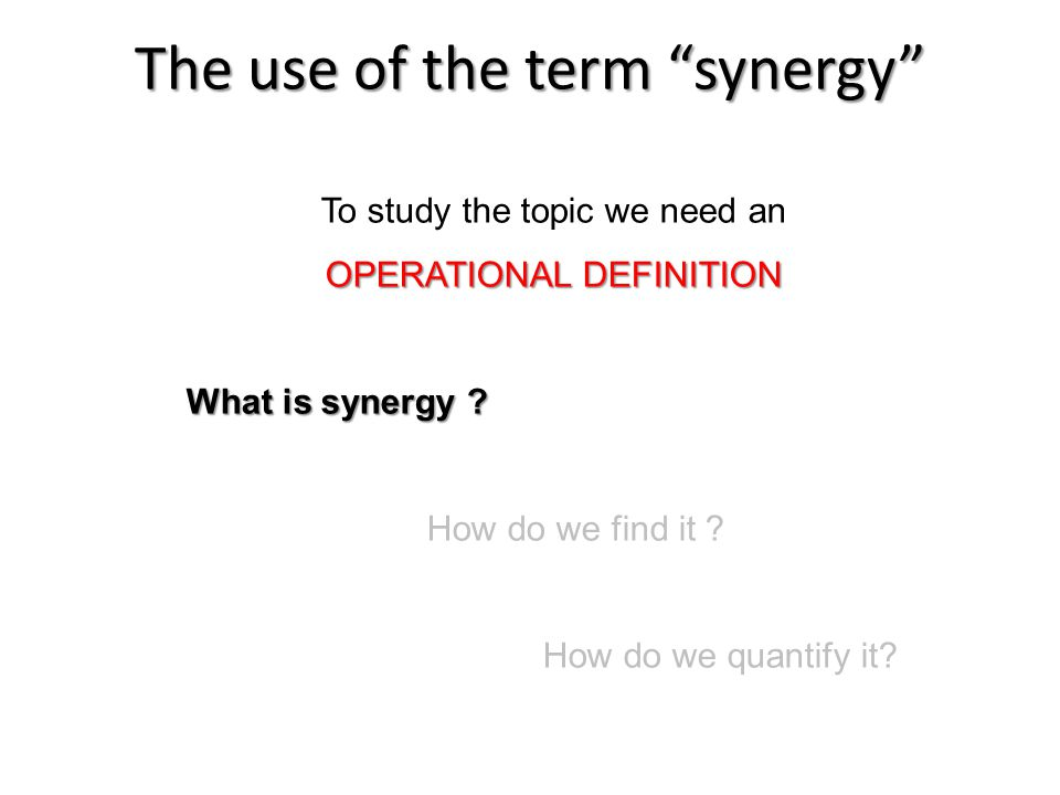 To study the topic we need an OPERATIONAL DEFINITION What is synergy .