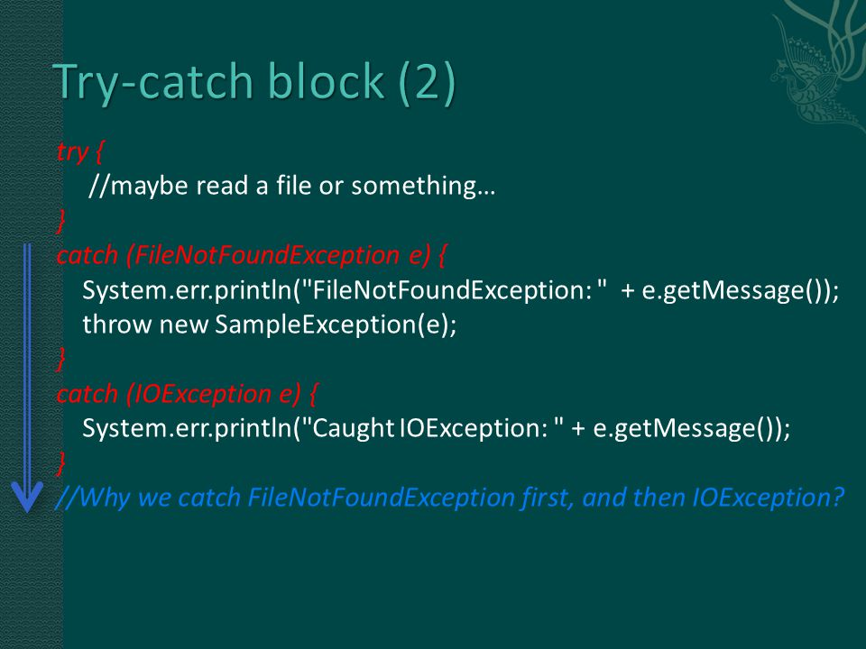try { //maybe read a file or something… } catch (FileNotFoundException e) { System.err.println( FileNotFoundException: + e.getMessage()); throw new SampleException(e); } catch (IOException e) { System.err.println( Caught IOException: + e.getMessage()); } //Why we catch FileNotFoundException first, and then IOException