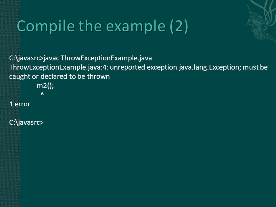 C:\javasrc>javac ThrowExceptionExample.java ThrowExceptionExample.java:4: unreported exception java.lang.Exception; must be caught or declared to be thrown m2(); ^ 1 error C:\javasrc>