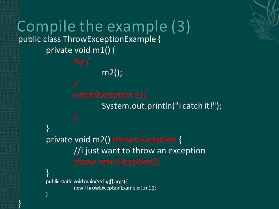 public class ThrowExceptionExample { private void m1() { try { m2(); } catch(Exception e) { System.out.println( I catch it! ); } private void m2() throws Exception { //I just want to throw an exception throw new Exception(); } public static void main(String[] args) { new ThrowExceptionExample().m1(); }