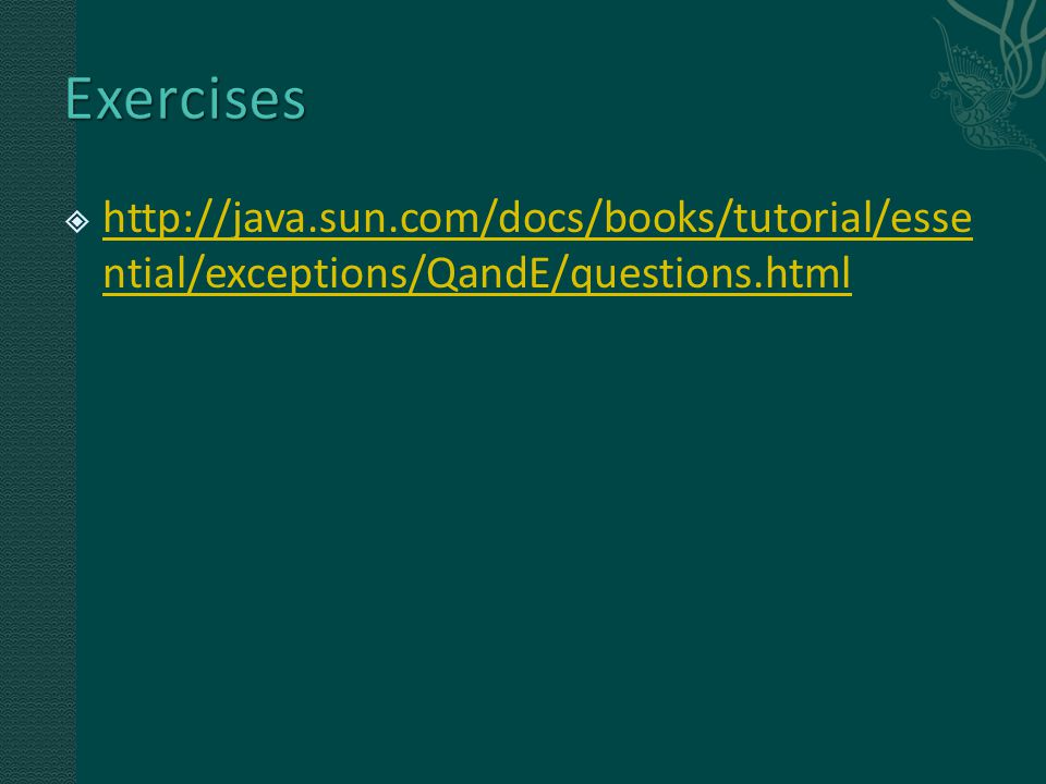  http://java.sun.com/docs/books/tutorial/esse ntial/exceptions/QandE/questions.html http://java.sun.com/docs/books/tutorial/esse ntial/exceptions/Qan