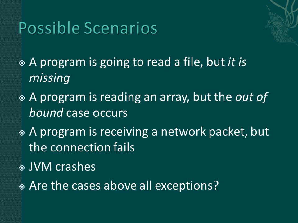  A program is going to read a file, but it is missing  A program is reading an array, but the out of bound case occurs  A program is receiving a network packet, but the connection fails  JVM crashes  Are the cases above all exceptions