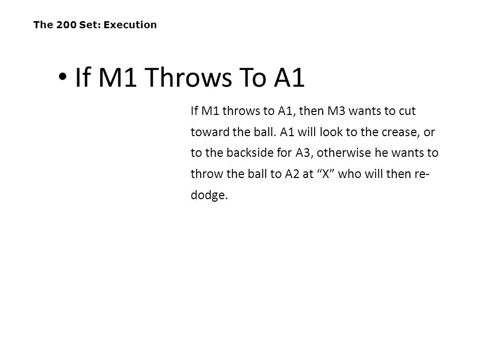 The 200 Set: Execution If M1 throws to A1, then M3 wants to cut toward the ball. A1 will look to the crease, or to the backside for A3, otherwise he w
