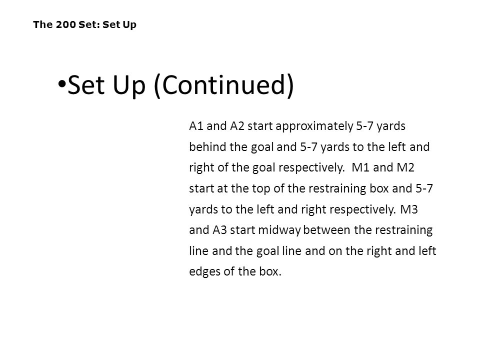 The 200 Set: Set Up A1 and A2 start approximately 5-7 yards behind the goal and 5-7 yards to the left and right of the goal respectively. M1 and M2 st