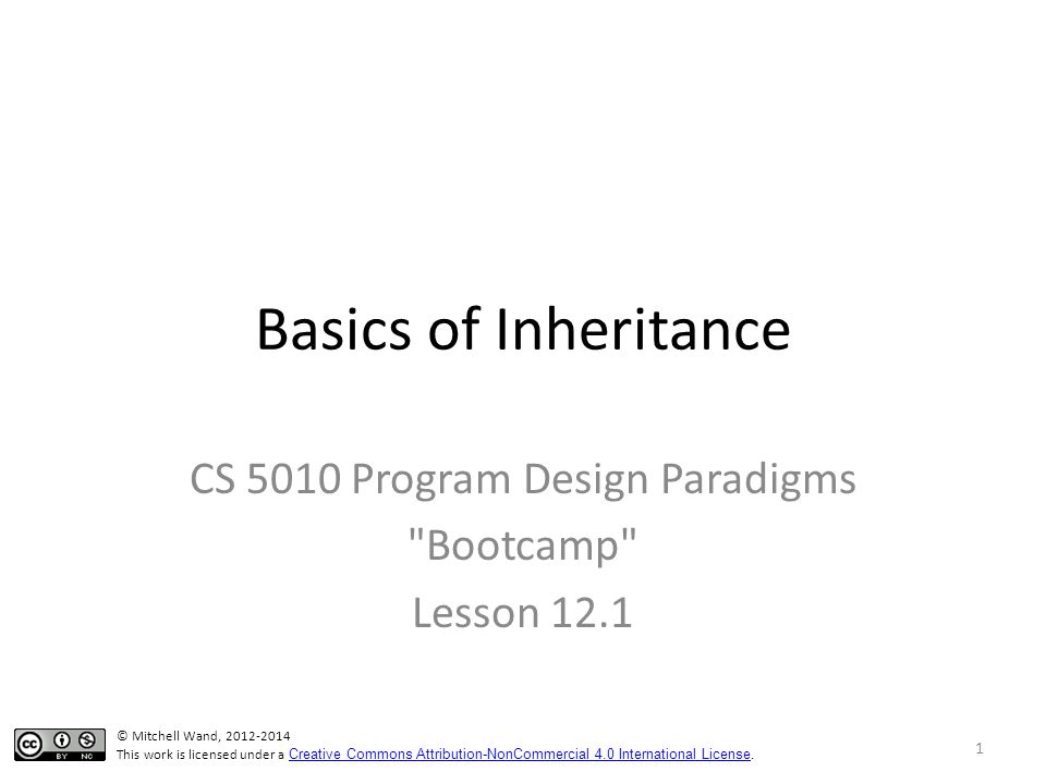 Basics of Inheritance CS 5010 Program Design Paradigms Bootcamp Lesson 12.1 © Mitchell Wand, 2012-2014 This work is licensed under a Creative Commons Attribution-NonCommercial 4.0 International License.