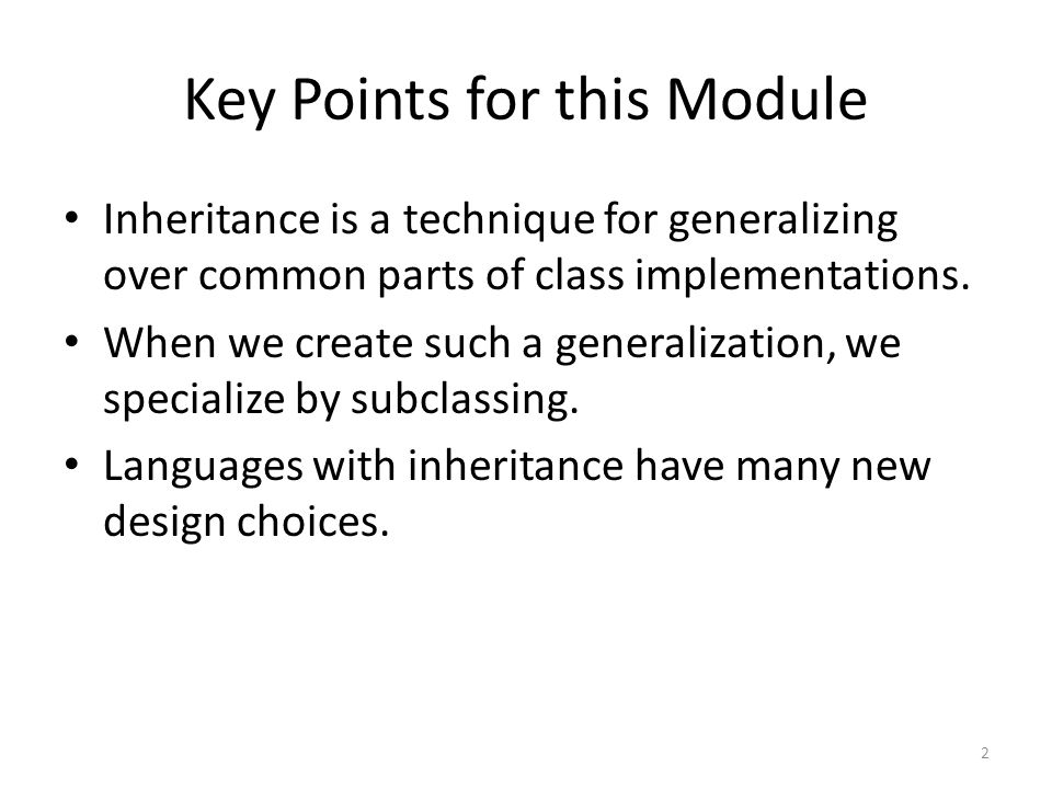Key Points for this Module Inheritance is a technique for generalizing over common parts of class implementations.
