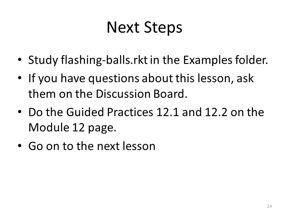 Next Steps Study flashing-balls.rkt in the Examples folder.