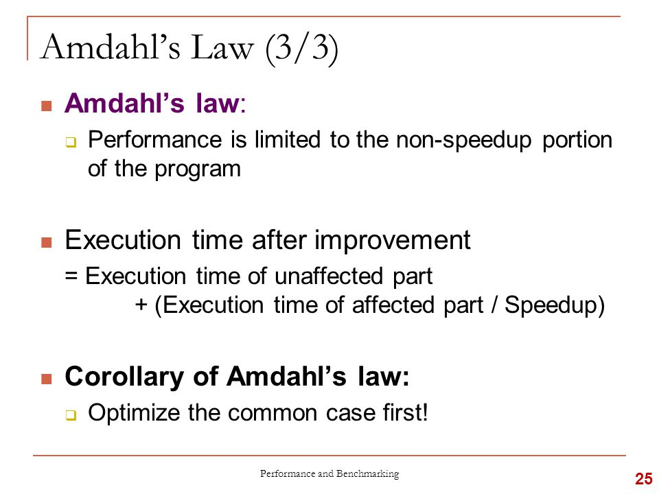 Amdahl's Law (3/3) Amdahl's law:  Performance is limited to the non-speedup portion of the program Execution time after improvement = Execution time of unaffected part + (Execution time of affected part / Speedup) Corollary of Amdahl's law:  Optimize the common case first.