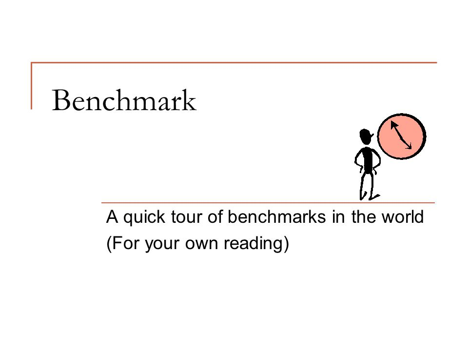Benchmark A quick tour of benchmarks in the world (For your own reading)