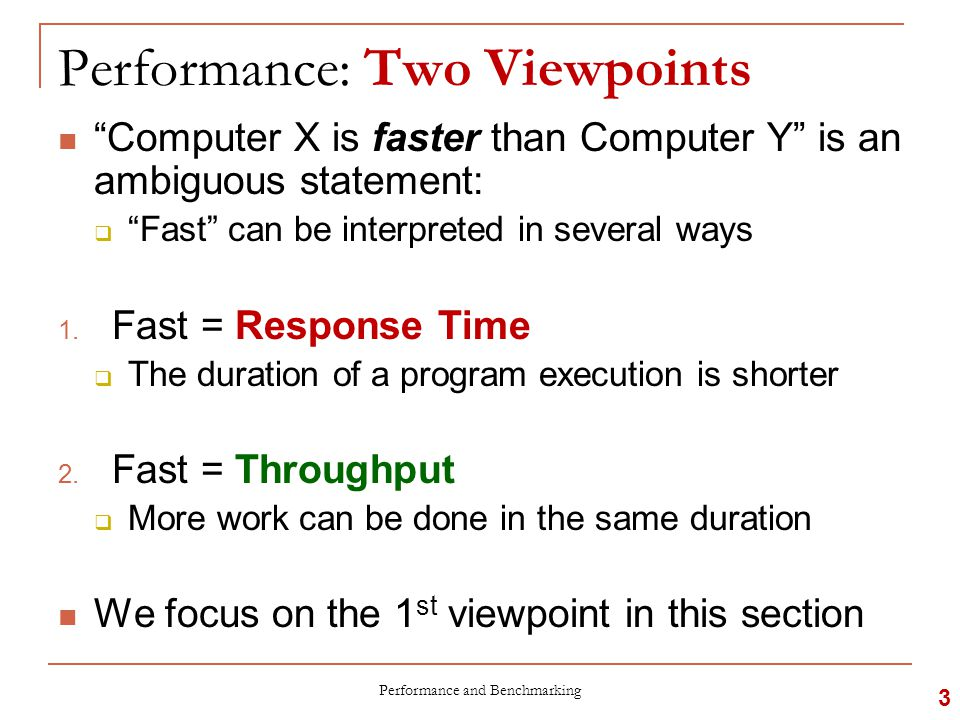 Performance: Two Viewpoints Computer X is faster than Computer Y is an ambiguous statement:  Fast can be interpreted in several ways 1.