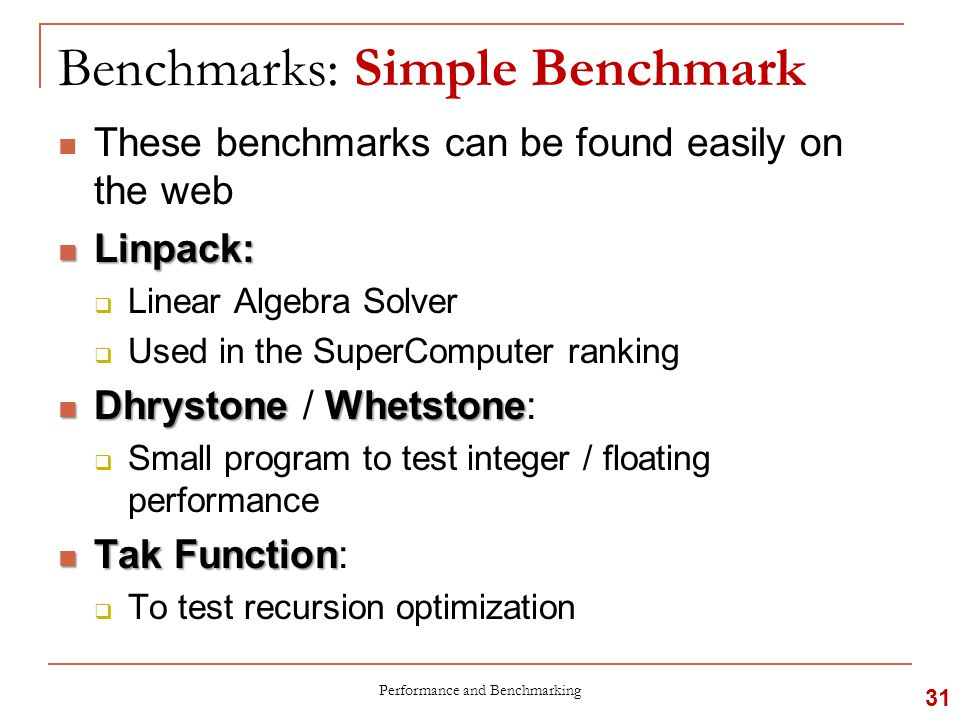 Benchmarks: Simple Benchmark These benchmarks can be found easily on the web Linpack: Linpack:  Linear Algebra Solver  Used in the SuperComputer ranking DhrystoneWhetstone Dhrystone / Whetstone:  Small program to test integer / floating performance TakFunction Tak Function:  To test recursion optimization Performance and Benchmarking 31