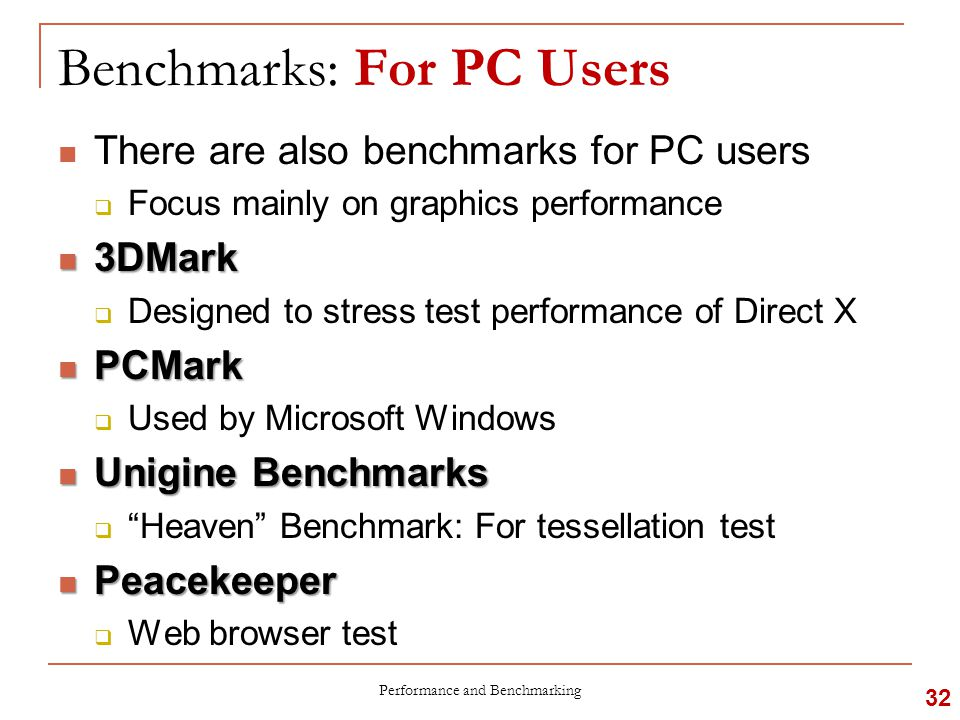 Benchmarks: For PC Users There are also benchmarks for PC users  Focus mainly on graphics performance 3DMark 3DMark  Designed to stress test performance of Direct X PCMark PCMark  Used by Microsoft Windows Unigine Benchmarks Unigine Benchmarks  Heaven Benchmark: For tessellation test Peacekeeper Peacekeeper  Web browser test Performance and Benchmarking 32
